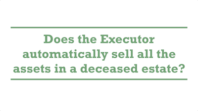 Does the Executor automatically sell all the assets in a deceased estate?