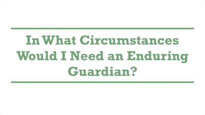 In What Circumstances Would I Need an Enduring Guardian?