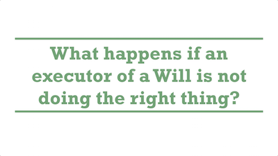 What happens if an executor of a Will is not doing the right thing?